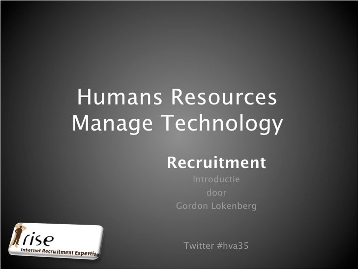 Humans Resources Manage Technology        Recruitment            Introductie                door         Gordon Lokenberg ...
