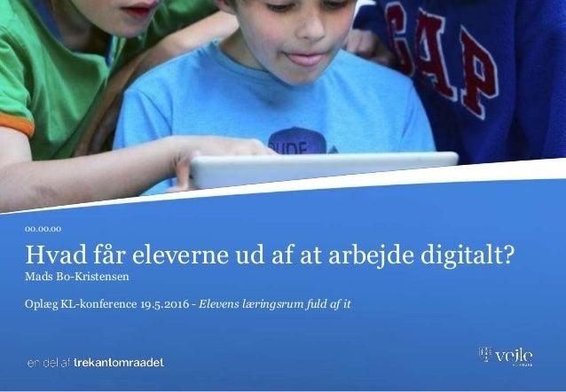Hvad får eleverne ud af at arbejde digitalt? Mads Bo-Kristensen Oplæg KL-konference 19.5.2016 - Elevens læringsrum fuld af...