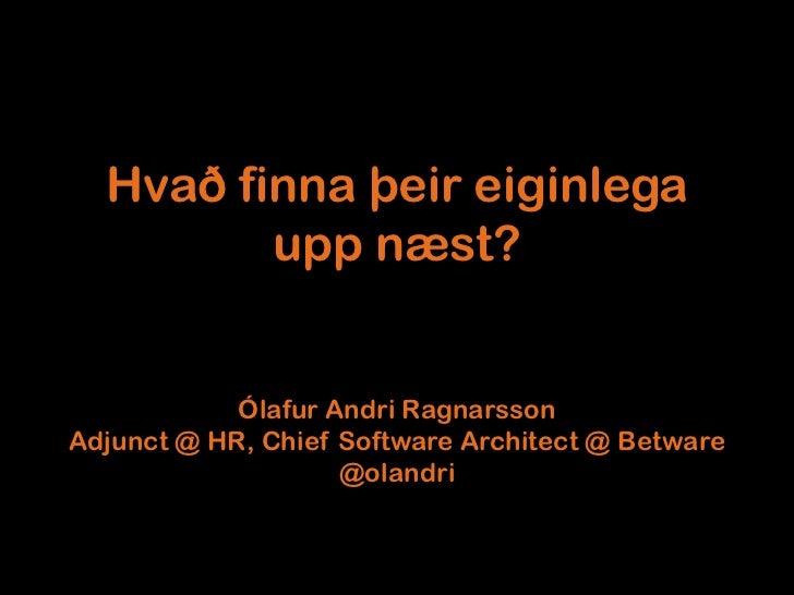 Hvað finna þeir eiginlega         upp næst?            Ólafur Andri RagnarssonAdjunct @ HR, Chief Software Architect @ Bet...
