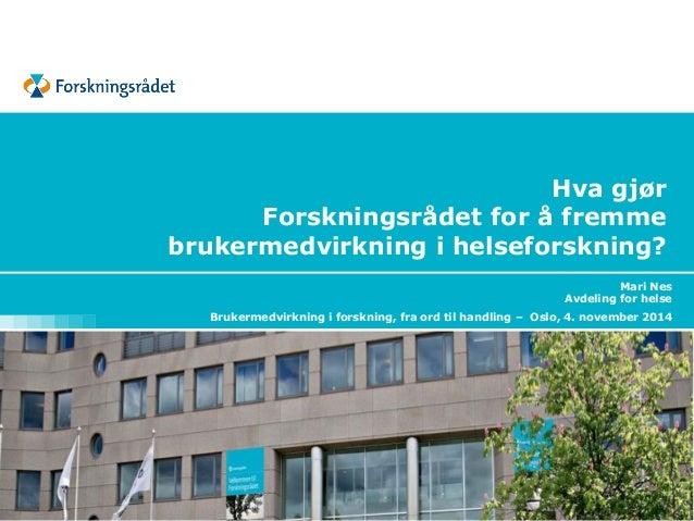 Hva gjør Forskningsrådet for å fremme brukermedvirkning i helseforskning?  Mari Nes  Avdeling for helse  Brukermedvirkning...