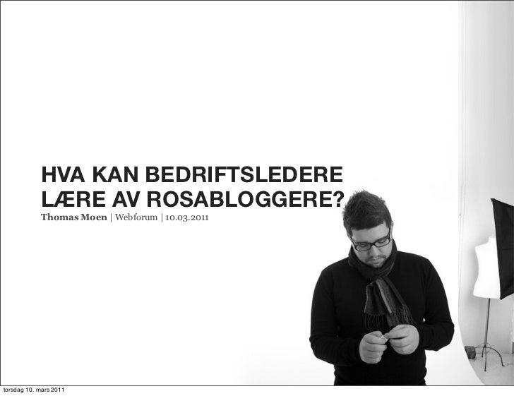 HVA KAN BEDRIFTSLEDERE            LÆRE AV ROSABLOGGERE?            Thomas Moen | Webforum | 10.03.2011torsdag 10. mars 2011
