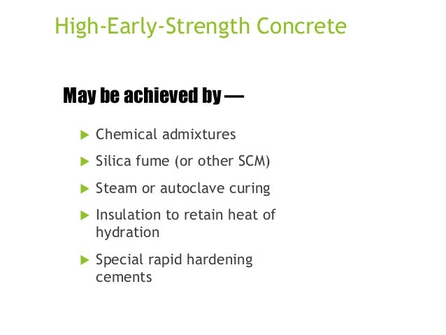 High-Early-Strength Concrete May be achieved by —   Chemical admixtures    Silica fume (or other SCM)    Steam or autoc...
