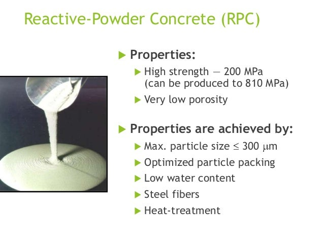 Reactive-Powder Concrete (RPC)   Properties:  High  strength — 200 MPa (can be produced to 810 MPa)   Very    low poro...