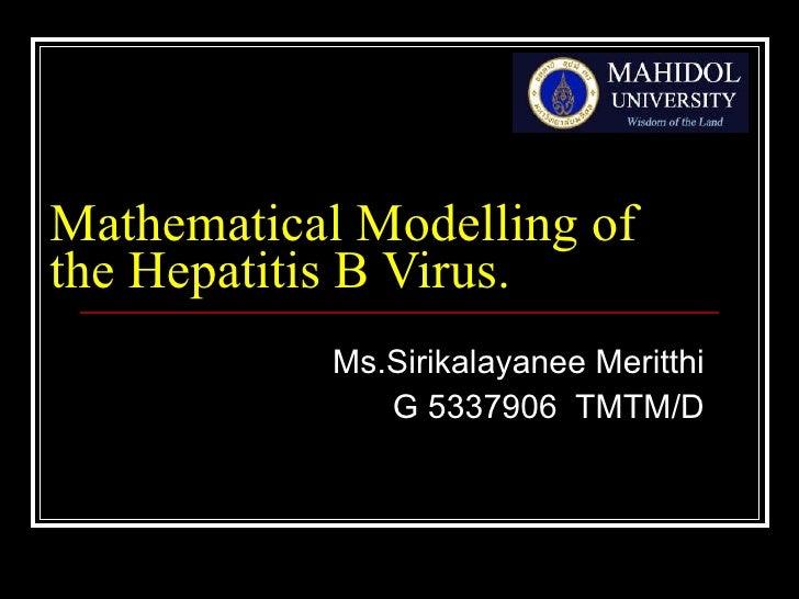 Mathematical Modelling of the Hepatitis B Virus.  Ms.Sirikalayanee Meritthi G 5337906  TMTM/D