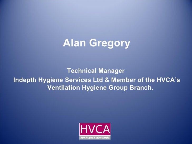 Alan Gregory Technical Manager  Indepth Hygiene Services Ltd & Member of the HVCA's Ventilation Hygiene Group Branch.