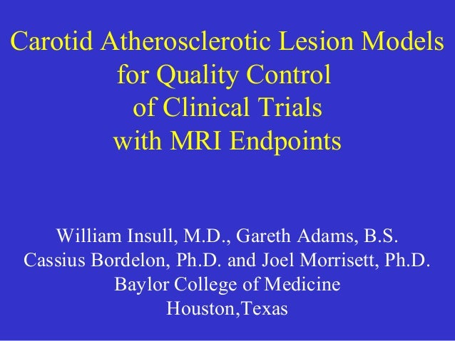Carotid Atherosclerotic Lesion Models for Quality Control of Clinical Trials with MRI Endpoints William Insull, M.D., Gare...