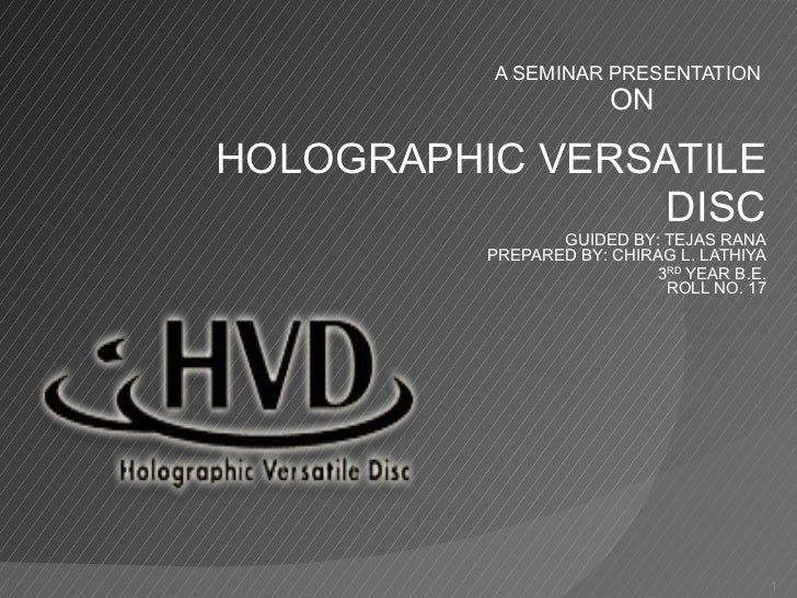 A SEMINAR PRESENTATION  ON   HOLOGRAPHIC VERSATILE  DISC GUIDED BY: TEJAS RANA PREPARED BY: CHIRAG L. LATHIYA 3 RD  YEAR B...