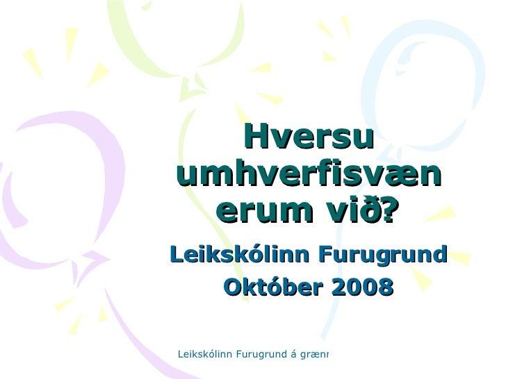 Hversu umhverfisvæn erum við? Leikskólinn Furugrund Október 2008