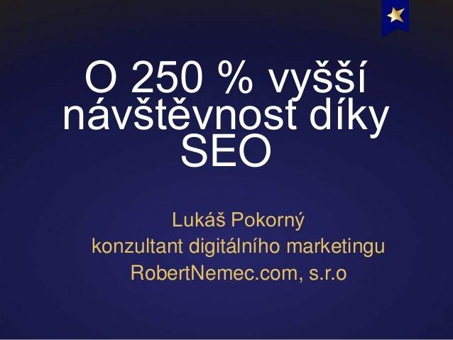 O 250 % vyššínávštěvnost díkySEOLukáš Pokornýkonzultant digitálního marketinguRobertNemec.com, s.r.o
