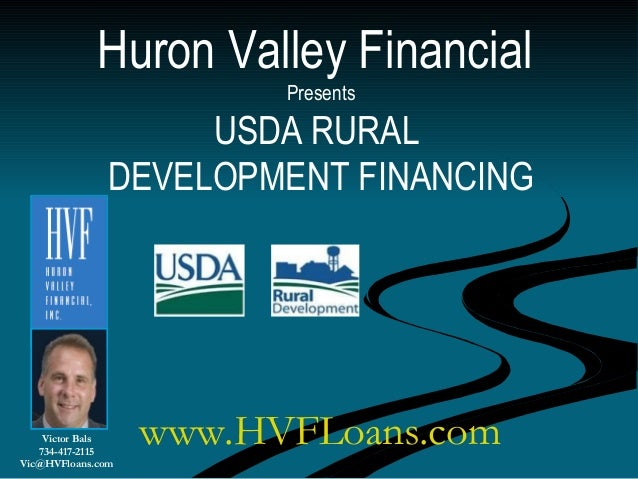 Huron Valley Financial Presents USDA RURAL DEVELOPMENT FINANCING Victor Bals 734-417-2115 Vic@HVFloans.com www.HVFLoans.com