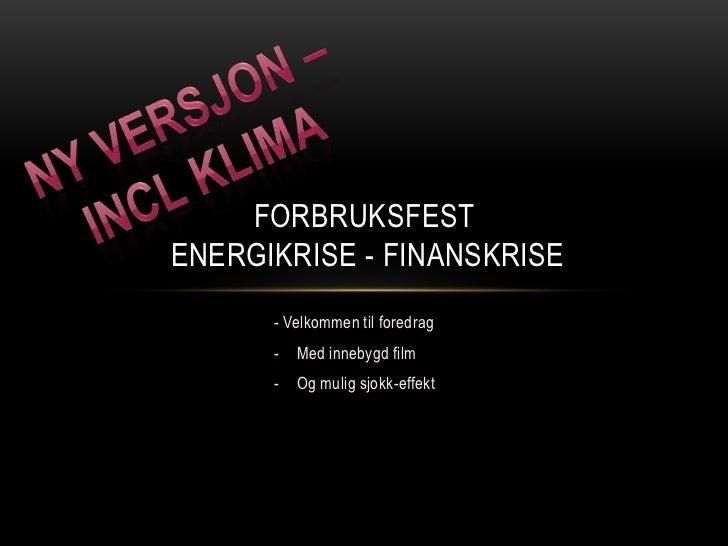 FORBRUKSFESTENERGIKRISE - FINANSKRISE      - Velkommen til foredrag      -   Med innebygd film      -   Og mulig sjokk-eff...