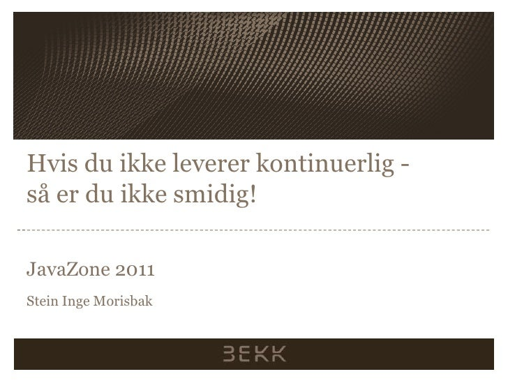 Hvis du ikkelevererkontinuerlig-såer du ikkesmidig!<br />JavaZone 2011<br />Stein Inge Morisbak<br />