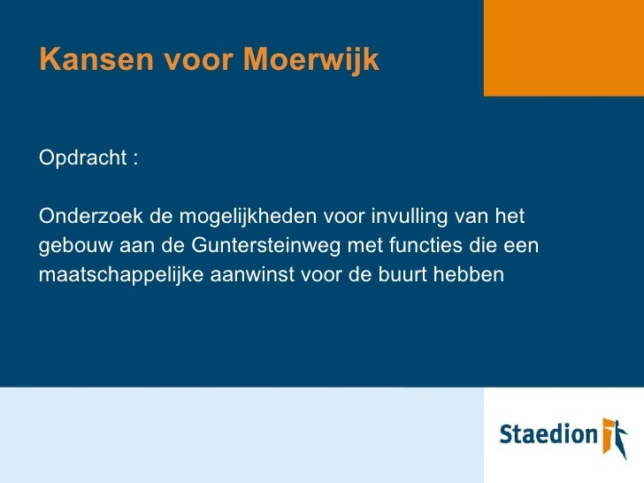 Kansen voor Moerwijk <ul><li>Opdracht :  </li></ul><ul><li>Onderzoek de mogelijkheden voor invulling van het </li></ul><ul...
