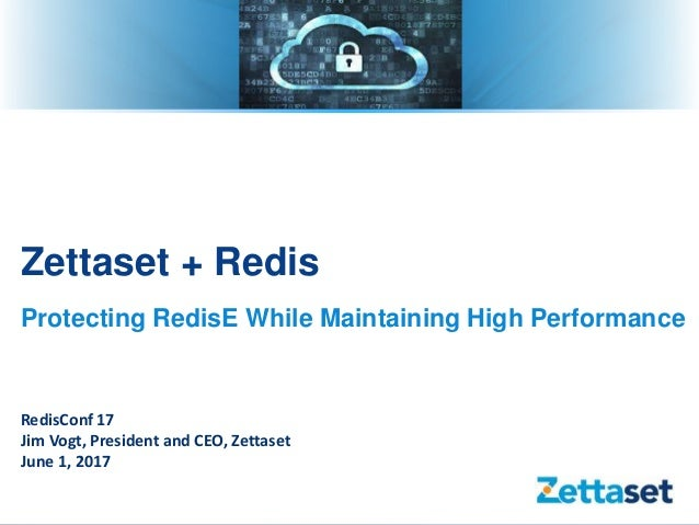 Zettaset + Redis Protecting RedisE While Maintaining High Performance RedisConf 17 Jim Vogt, President and CEO, Zettaset J...
