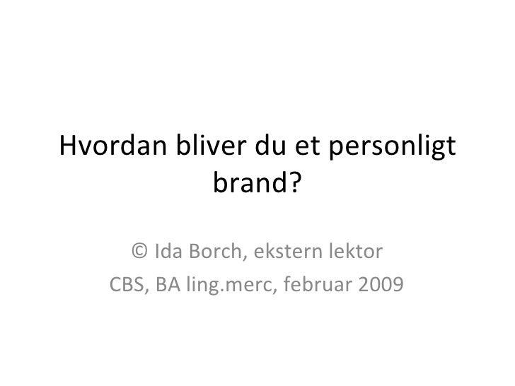 Hvordan bliver du et personligt brand? © Ida Borch, ekstern lektor CBS, BA ling.merc, februar 2009