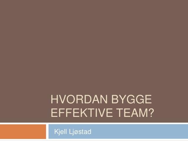 HVORDAN BYGGE EFFEKTIVE TEAM? Kjell Ljøstad