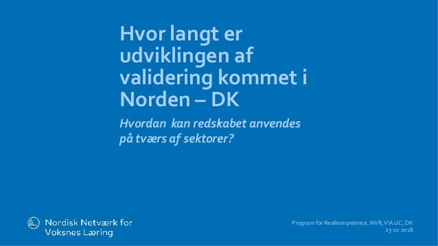 l Hvor langt er udviklingen af validering kommet i Norden – DK Hvordan kan redskabet anvendes på tværs af sektorer? Progra...