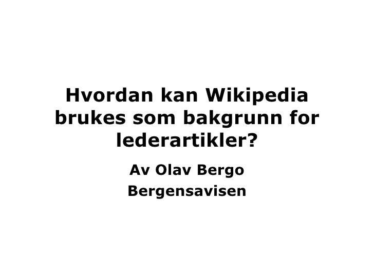 Hvordan kan Wikipedia brukes som bakgrunn for lederartikler? Av Olav Bergo Bergensavisen