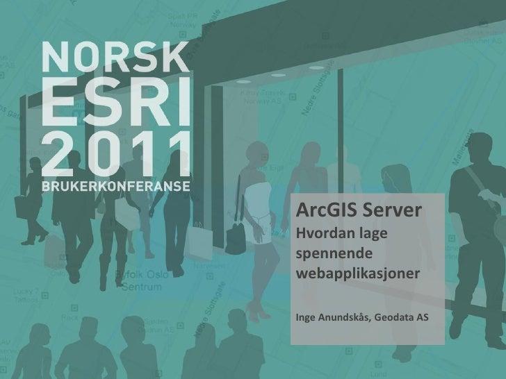ArcGIS ServerHvordan lagespennendewebapplikasjonerInge Anundskås, Geodata AS