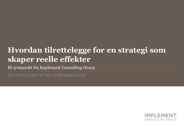 Hvordan tilrettelegge for en strategi som skaper reelle effekter Ove Kvalsvik (905 94 724 / ok@implement.no) Et synspunkt ...