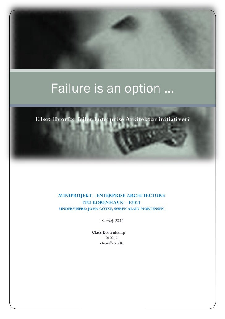 Failure is an option …Eller: Hvorfor fejler Enterprise Arkitektur initiativer?        MINIPROJEKT – ENTERPRISE ARCHITECTUR...
