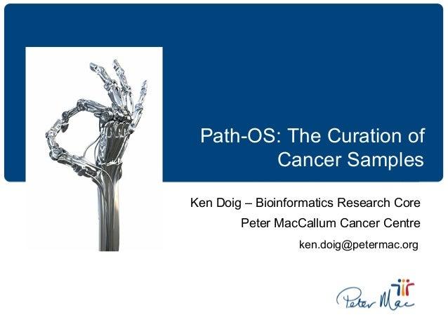 Path-OS: The Curation of Cancer Samples Ken Doig – Bioinformatics Research Core Peter MacCallum Cancer Centre ken.doig@pet...