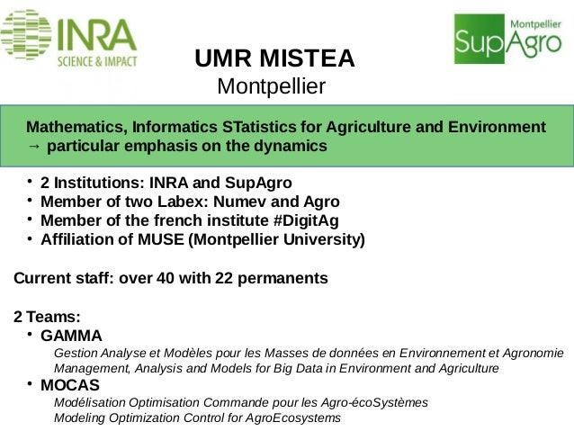 UMR MISTEA Montpellier Mathematics, Informatics STatistics for Agriculture and Environment → particular emphasis on the dy...