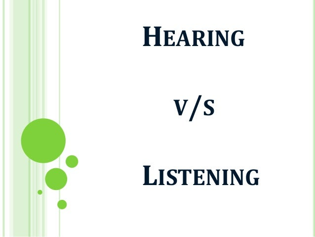 listening vs hearing Hearing vs listening was i paying attention hearing vs listening do you think there is a difference between hearing and listening you are right, there is - a free powerpoint ppt presentation (displayed as a flash slide show) on powershowcom - id: 3bab55-nzi3m.
