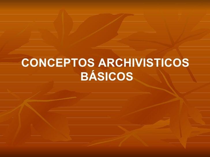 CONCEPTOS ARCHIVISTICOS  BÁSICOS