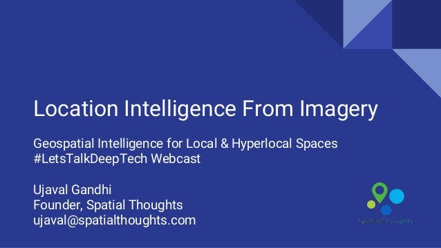 Location Intelligence From Imagery Geospatial Intelligence for Local & Hyperlocal Spaces #LetsTalkDeepTech Webcast Ujaval ...