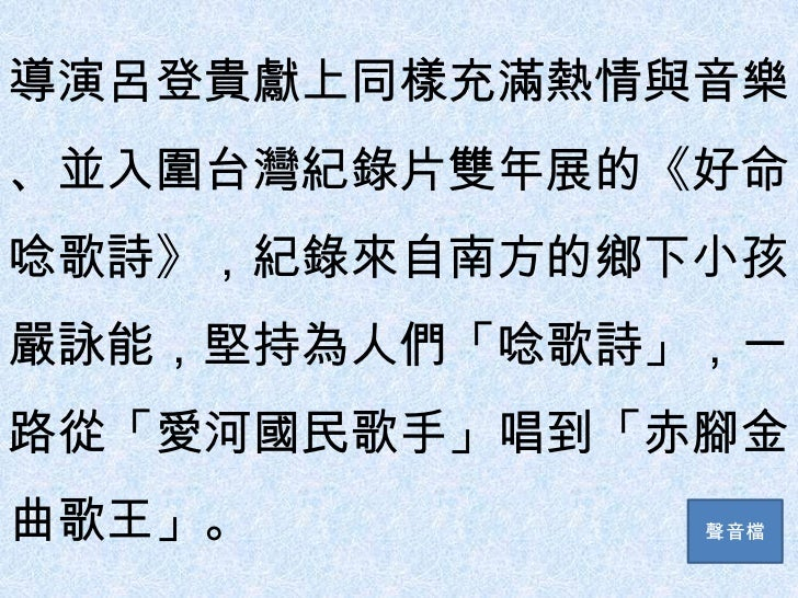 導演呂登貴獻上同樣充滿熱情與音樂、並入圍台灣紀錄片雙年展的《好命唸歌詩》,紀錄來自南方的鄉下小孩嚴詠能,堅持為人們「唸歌詩」,一路從「愛河國民歌手」唱到「赤腳金曲歌王」。         聲音檔