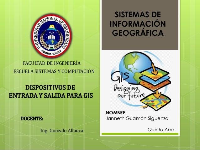SISTEMAS DE INFORMACIÓN GEOGRÁFICA  FACULTAD DE INGENIERÍA ESCUELA SISTEMAS Y COMPUTACIÓN  DISPOSITIVOS DE ENTRADA Y SALID...