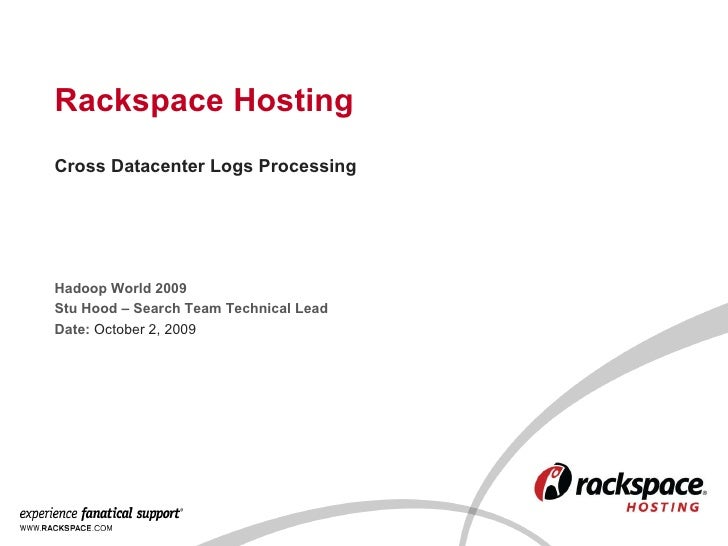 Rackspace Hosting Hadoop World 2009 Stu Hood – Search Team Technical Lead Date:  October 2, 2009 Cross Datacenter Logs Pro...