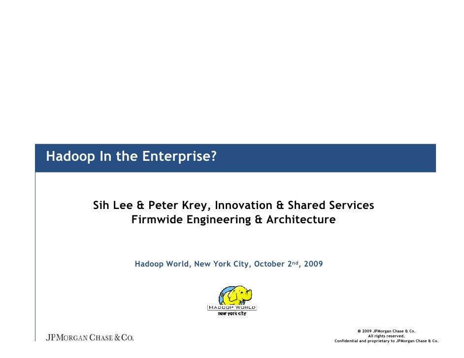 Hadoop In the Enterprise?         Sih Lee & Peter Krey, Innovation & Shared Services              Firmwide Engineering & A...