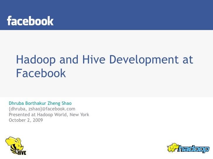 Hadoop and Hive Development at Facebook Dhruba Borthakur   Zheng Shao {dhruba, zshao}@facebook.com Presented at Hadoop Wor...