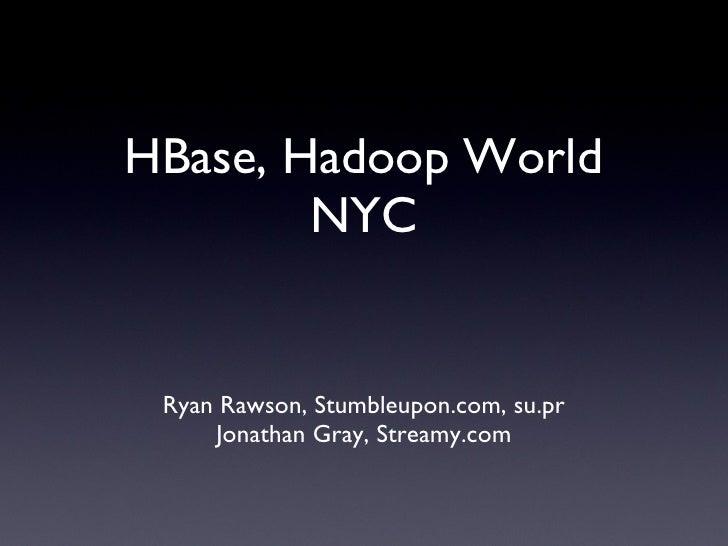 HBase, Hadoop World NYC <ul><li>Ryan Rawson, Stumbleupon.com, su.pr </li></ul><ul><li>Jonathan Gray, Streamy.com </li></ul>