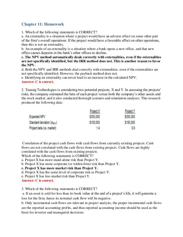 Chapter 11: Homework1. Which of the following statements is CORRECT?a. An externality is a situation where a project would...