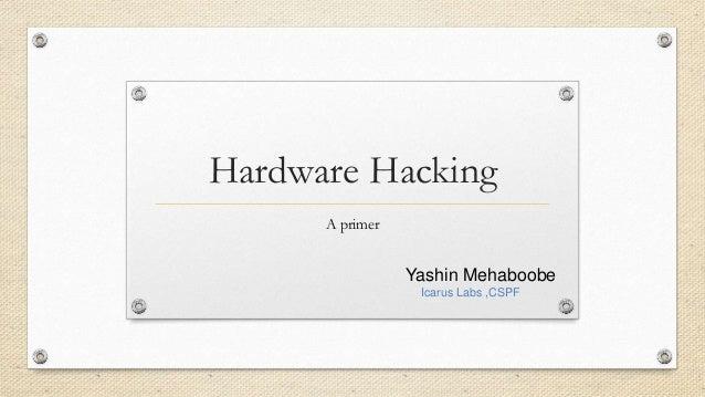 Hardware Hacking A primer Yashin Mehaboobe Icarus Labs ,CSPF