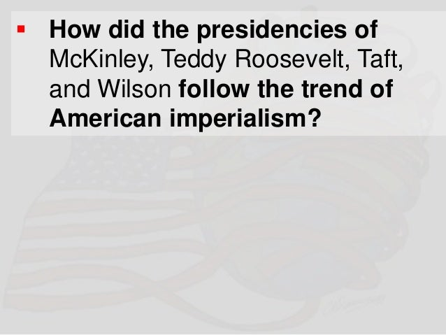 """foreign policy of wilson roosevelt taft and mckinley Our position on the atlantic facing europe"""" – theodore roosevelt  fifty or a  hundred years before they shall even realize what anglo-saxon liberty is"""" –  william h taft page 8 8 united states foreign policy 1890-1914  mckinley  and war-president mckinley was  woodrow wilson's foreign policy: moral  diplomacy."""