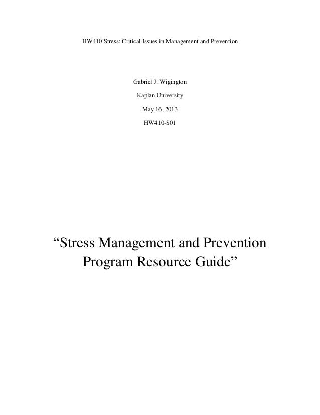 """HW410 Stress: Critical Issues in Management and Prevention Gabriel J. Wigington Kaplan University May 16, 2013 HW410-S01 """"..."""