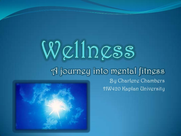 Wellness<br />A journey into mental fitness <br />By Charlene Chambers<br />HW420 Kaplan University<br />