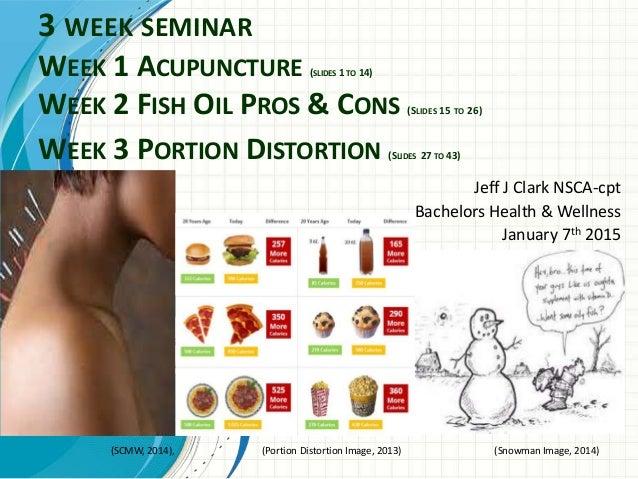 3 WEEK SEMINAR WEEK 1 ACUPUNCTURE (SLIDES 1 TO 14) WEEK 2 FISH OIL PROS & CONS (SLIDES 15 TO 26) WEEK 3 PORTION DISTORTION...