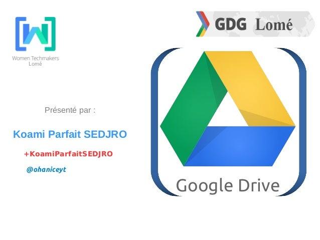 Lomé Google Drive Présenté par : Koami Parfait SEDJRO @ohaniceyt +KoamiParfaitSEDJRO