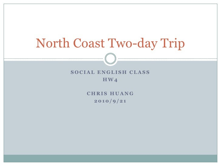 Social English Class <br />HW4<br />Chris Huang<br />2010/9/21<br />North Coast Two-day Trip<br />