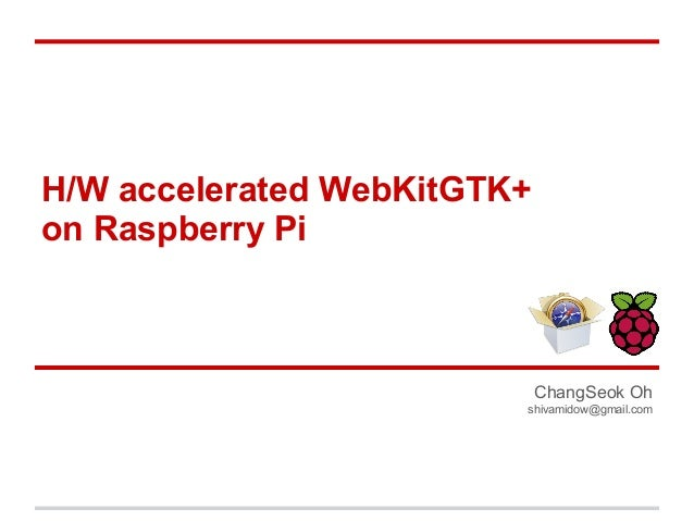 H/W accelerated WebKitGTK+ on Raspberry Pi  ChangSeok Oh shivamidow@gmail.com