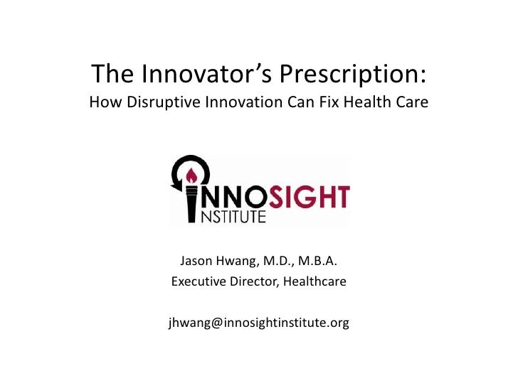 The Innovator's Prescription:How Disruptive Innovation Can Fix Health Care<br />Jason Hwang, M.D., M.B.A.<br />Executive D...