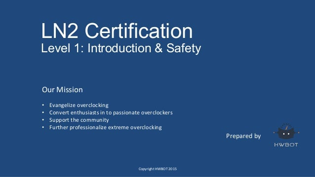 LN2 Certification Level 1: Introduction & Safety Prepared  by   Our  Mission      • Evangelize  overclocking...