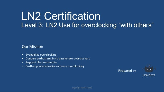"LN2 Certification Level 3: LN2 Use for overclocking ""with others"" Prepared	   by	    Our	   Mission	    	    •  Evangelize..."