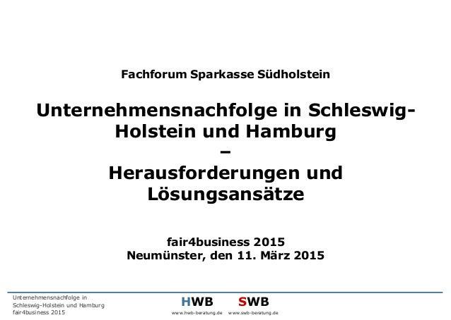 HWB www.hwb-beratung.de SWB www.swb-beratung.de Unternehmensnachfolge in Schleswig-Holstein und Hamburg fair4business 2015...