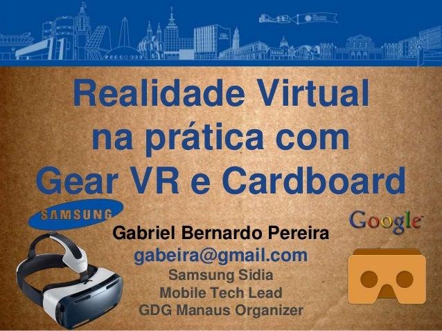 Realidade Virtual na prática com Gear VR e Cardboard Gabriel Bernardo Pereira gabeira@gmail.com Samsung Sidia Mobile Tech ...